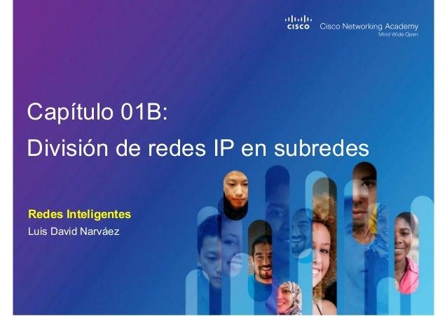 Redes Inteligentes Capítulo 01B: División de redes IP en subredes Luis David Narváez