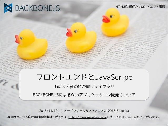 HTML5と最近のフロントエンド事情  フロントエンドとJavaScript JavaScriptのMV*向けライブラリ BACKBONE.JSによるWebアプリケーション開発について  2013/11/16(土) オープンソースカンファレンス...