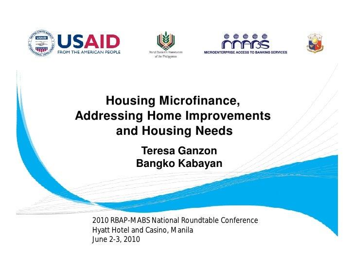 Housing Microfinance, Addressing Home Improvements       and Housing Needs               Teresa Ganzon              Bangko...
