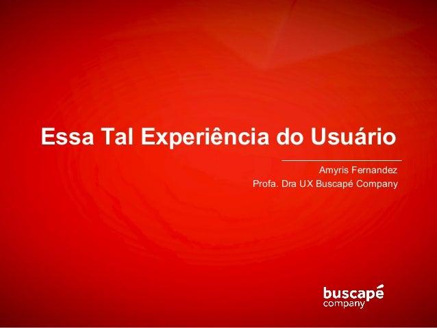 Essa Tal Experiência do Usuário                                 Amyris Fernandez                  Profa. Dra UX Buscapé Co...