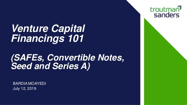 Venture Capital Financings 101 (SAFEs, Convertible Notes, Seed and Series A) BARDIA MOAYEDI July 12, 2019