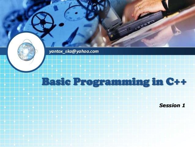 yantox_ska@yahoo.com Basic Programming in C++ Session 1