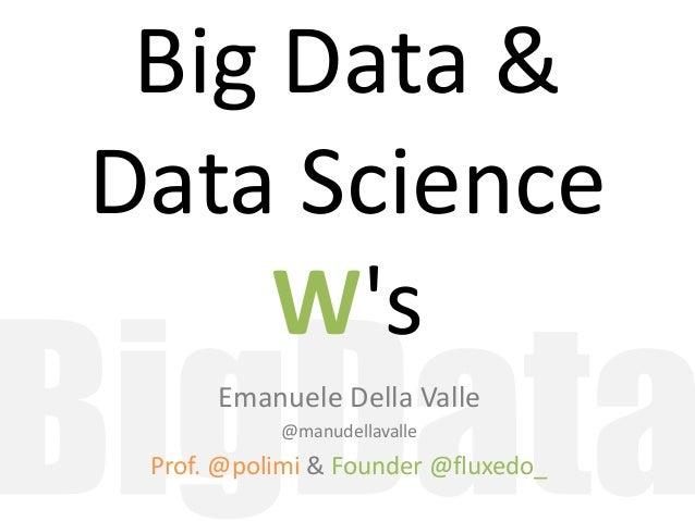 Big Data & Data Science W's Emanuele Della Valle @manudellavalle Prof. @polimi & Founder @fluxedo_