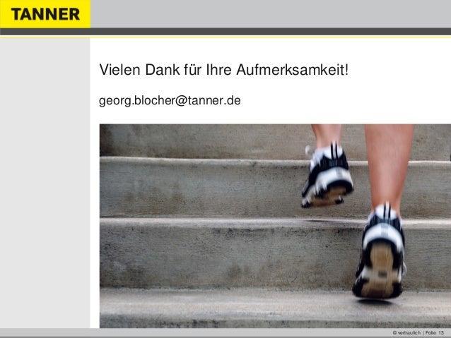 © vertraulich | Folie 13Vielen Dank für Ihre Aufmerksamkeit!georg.blocher@tanner.de
