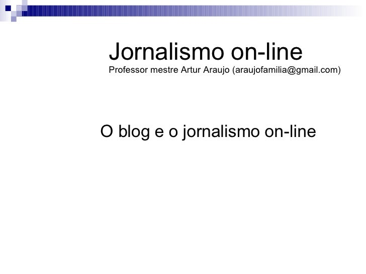O blog e o jornalismo on-line Jornalismo on-line Professor mestre Artur Araujo (araujofamilia@gmail.com)