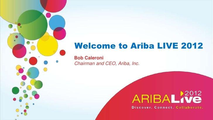 Welcome to Ariba LIVE 2012Bob CaleroniChairman and CEO, Ariba, Inc.