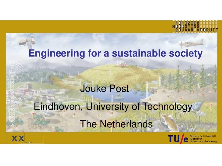 Engineering for a sustainable society           Jouke Post Eindhoven, University of Technology           The Netherlands