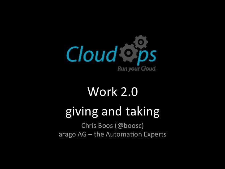 Work 2.0    giving and taking           Chris Boos (@boosc) arago AG – the Automa?on Experts