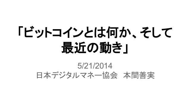 「ビットコインとは何か、そして 最近の動き」 5/21/2014 日本デジタルマネー協会 本間善実