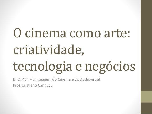 O cinema como arte: criatividade, tecnologia e negócios DFCH454 – Linguagem do Cinema e do Audiovisual Prof. Cristiano Can...