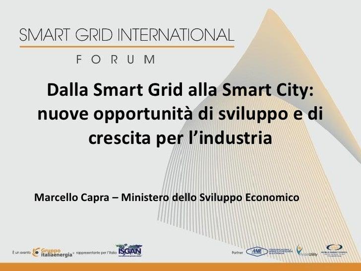 Dalla Smart Grid alla Smart City:nuove opportunità di sviluppo e di      crescita per l'industriaMarcello Capra – Minister...