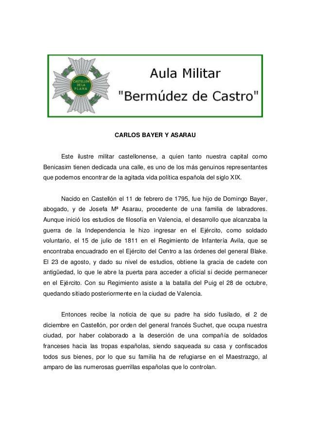 CARLOS BAYER Y ASARAU  Este ilustre militar castellonense, a quien tanto nuestra capital como Benicasim tienen dedicada un...