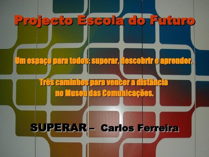 Projecto Escola do Futuro <ul><li>Um espaço para todos: superar, descobrir e aprender.  </li></ul><ul><li>Três caminhos pa...
