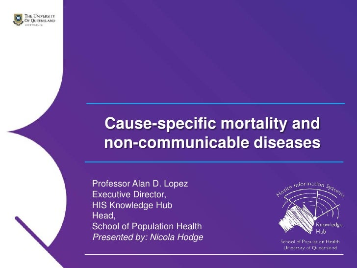 Cause-specific mortality and  non-communicable diseasesProfessor Alan D. LopezExecutive Director,HIS Knowledge HubHead,Sch...