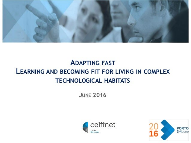 › CELFINET © 2016 ADAPTING FAST LEARNING AND BECOMING FIT FOR LIVING IN COMPLEX TECHNOLOGICAL HABITATS JUNE 2016