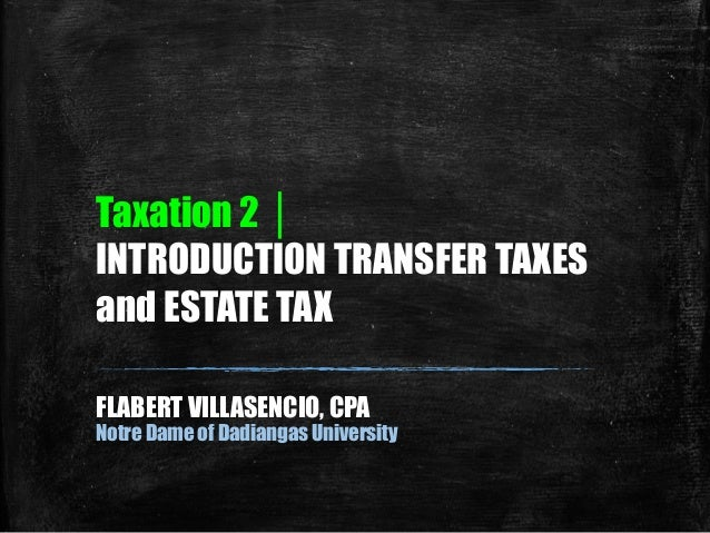 Taxation 2 │ INTRODUCTION TRANSFER TAXES and ESTATE TAX FLABERT VILLASENCIO, CPA Notre Dame of Dadiangas University