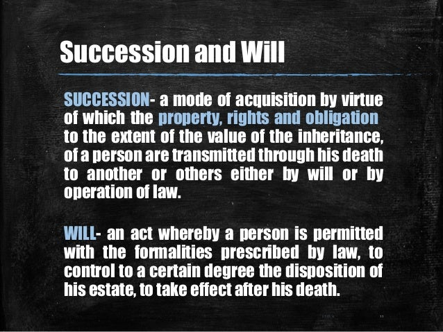 Succession and Will SUCCESSION- a mode of acquisition by virtue of which the property, rights and obligation to the extent...