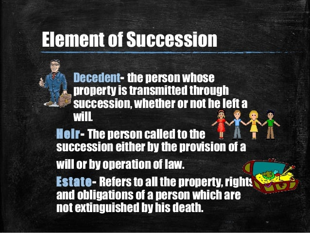 Element of Succession Decedent- the person whose property is transmitted through succession, whether or not he left a will...