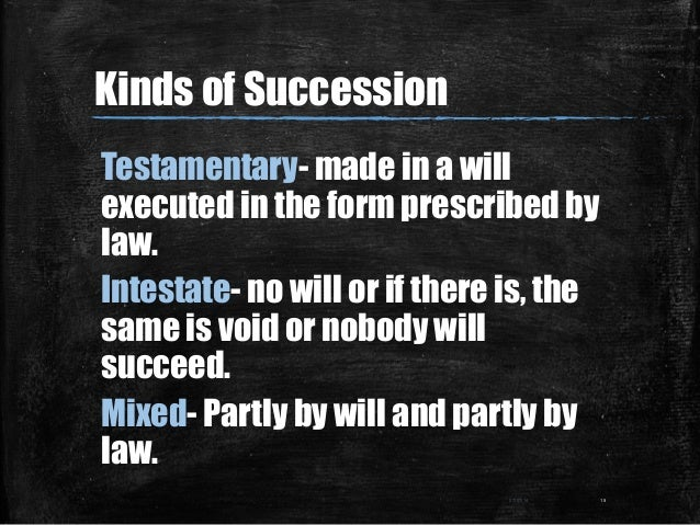 Kinds of Succession Testamentary- made in a will executed in the form prescribed by law. Intestate- no will or if there is...