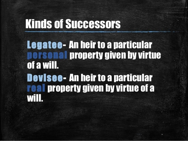 Kinds of Successors Legatee- An heir to a particular personal property given by virtue of a will. Devisee- An heir to a pa...
