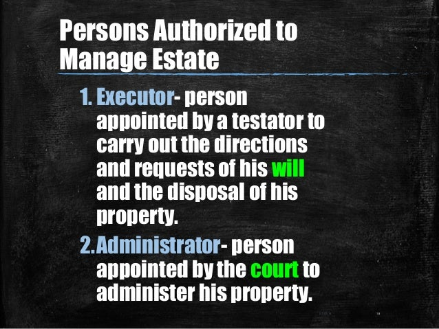 Persons Authorized to Manage Estate 1. Executor- person appointed by a testator to carry out the directions and requests o...