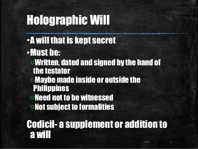 Holographic Will ▪A will that is kept secret ▪Must be: oWritten, dated and signed by the hand of the testator oMaybe made ...