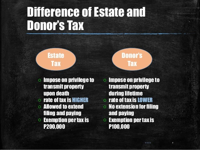 Difference of Estate and Donor's Tax 07/07/14 7 Estate Tax Donor's Tax o Impose on privilege to transmit property upon dea...