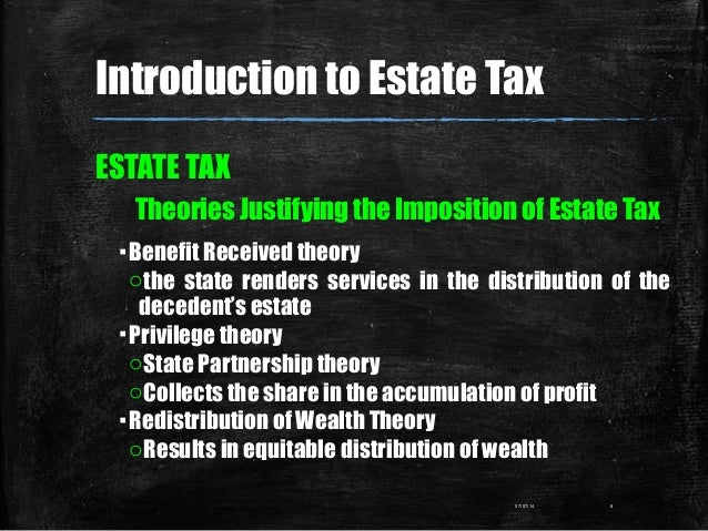 Introduction to Estate Tax ESTATE TAX Theories Justifying the Imposition of Estate Tax ▪Benefit Received theory othe state...