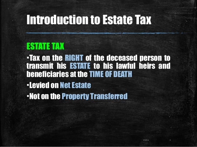 Introduction to Estate Tax ESTATE TAX ▪Tax on the RIGHT of the deceased person to transmit his ESTATE to his lawful heirs ...