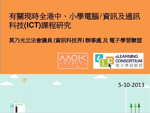 有關現時全港中、小學電腦 / 資訊及通訊 科技(ICT)課程研究 莫乃光立法會議員 (資訊科技界) 辦事處 及 電子學習聯盟  5-10-2013