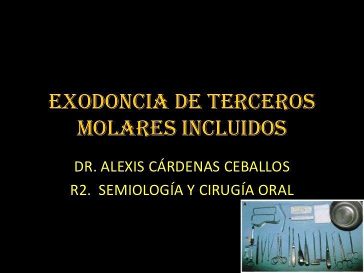 Exodoncia DE TERCEROS  MOLARES incluidos DR. ALEXIS CÁRDENAS CEBALLOS R2. SEMIOLOGÍA Y CIRUGÍA ORAL
