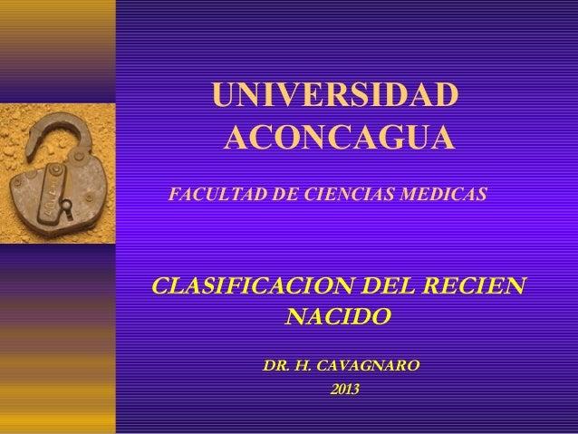 UNIVERSIDAD ACONCAGUA FACULTAD DE CIENCIAS MEDICAS DR. H. CAVAGNARO 2013 CLASIFICACION DEL RECIEN NACIDO
