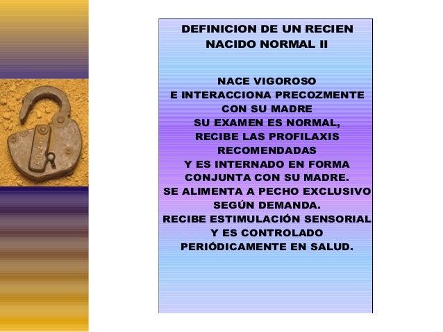 DEFINICION DE UN RECIEN NACIDO NORMAL II NACE VIGOROSO E INTERACCIONA PRECOZMENTE CON SU MADRE SU EXAMEN ES NORMAL, RECIBE...