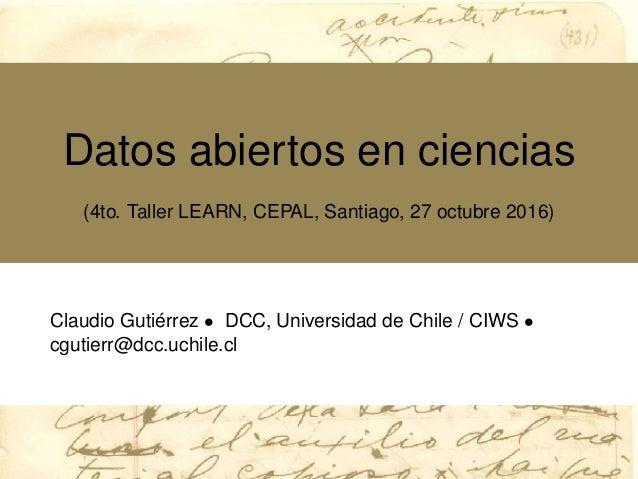 Datos abiertos en ciencias (4to. Taller LEARN, CEPAL, Santiago, 27 octubre 2016) Claudio Guti´errez • DCC, Universidad de ...