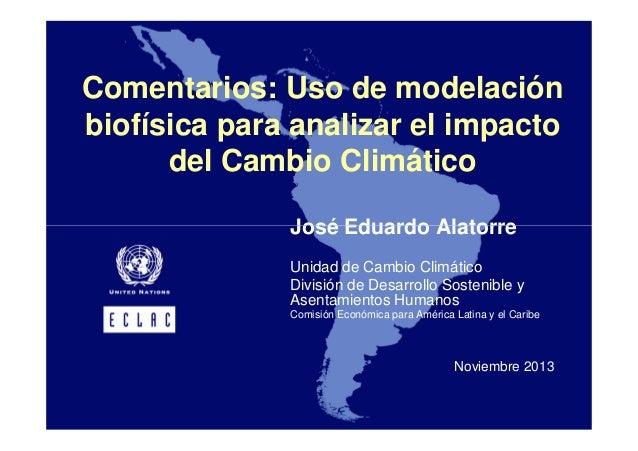 Comentarios: Uso de modelación biofísica para analizar el impacto del Cambio Climático José Eduardo Alatorre Unidad de Cam...