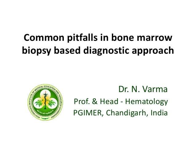 Common pitfalls in bone marrow biopsy based diagnostic approach Dr. N. Varma Prof. & Head - Hematology PGIMER, Chandigarh,...