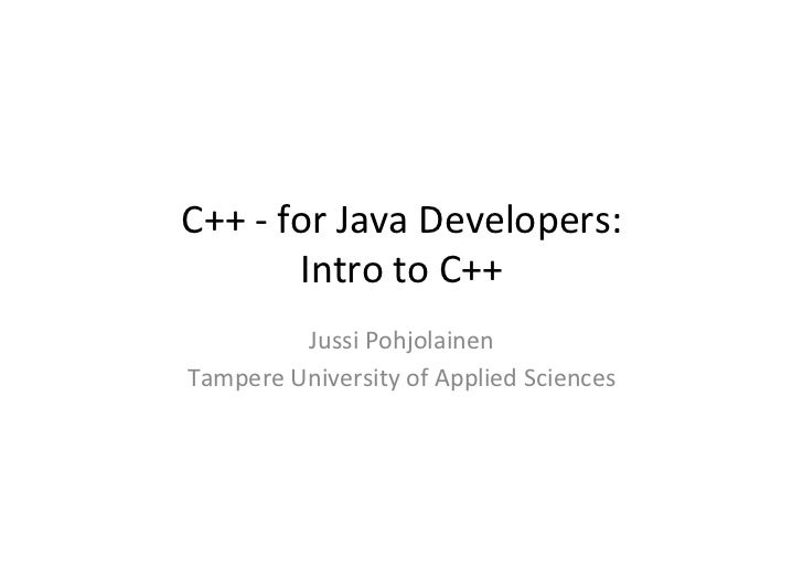 C++	  -­‐	  for	  Java	  Developers:	                 Intro	  to	  C++	              Jussi	  Pohjolainen	  Tampere	  Unive...