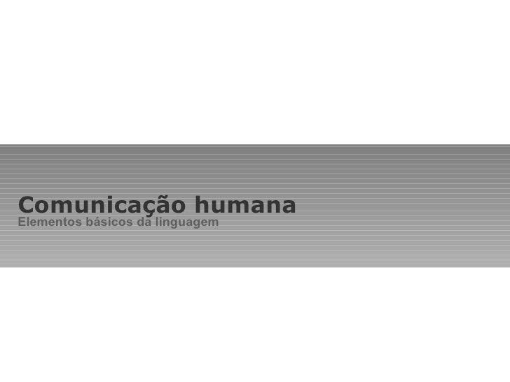 Comunicação humana Elementos básicos da linguagem