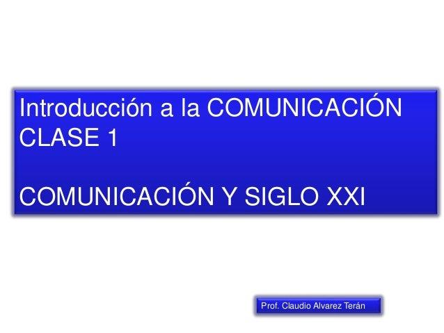 Introducción a la COMUNICACIÓN CLASE 1 COMUNICACIÓN Y SIGLO XXI Prof. Claudio Alvarez Terán