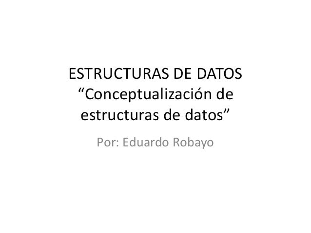 "ESTRUCTURAS DE DATOS ""Conceptualización de estructuras de datos""   Por: Eduardo Robayo"