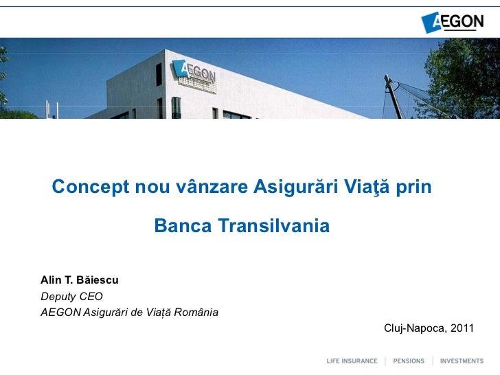 Concept nou vânzare Asigurări Viaţă prin                    Banca TransilvaniaAlin T. BăiescuDeputy CEOAEGON Asigurări de ...