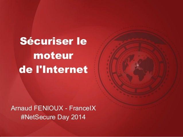 Sécuriser le moteur de l'Internet Arnaud FENIOUX - FranceIX #NetSecure Day 2014