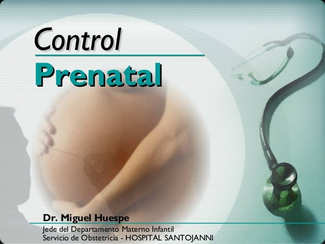 ControlPrenatalDr. Miguel HuespeJede del Departamento Materno InfantilServicio de Obstetricia - HOSPITAL SANTOJANNI