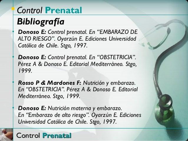 """ Control Prenatal  Bibliografía• Donoso E: Control prenatal. En """"EMBARAZO DE  ALTO RIESGO"""". Oyarzún E. Ediciones Universi..."""