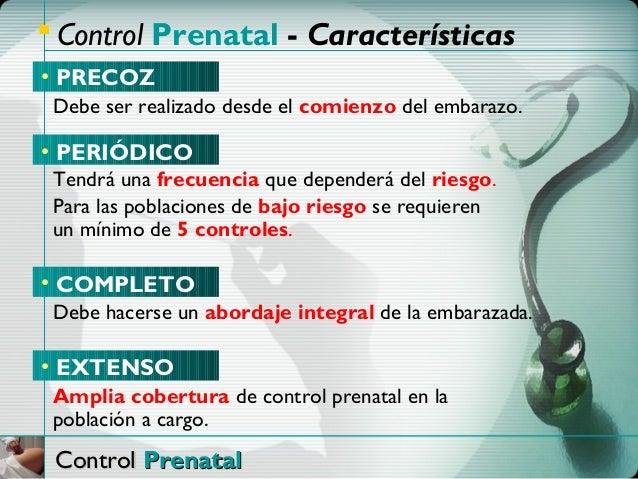  Control Prenatal - Características• PRECOZ Debe ser realizado desde el comienzo del embarazo.• PERIÓDICO Tendrá una frec...