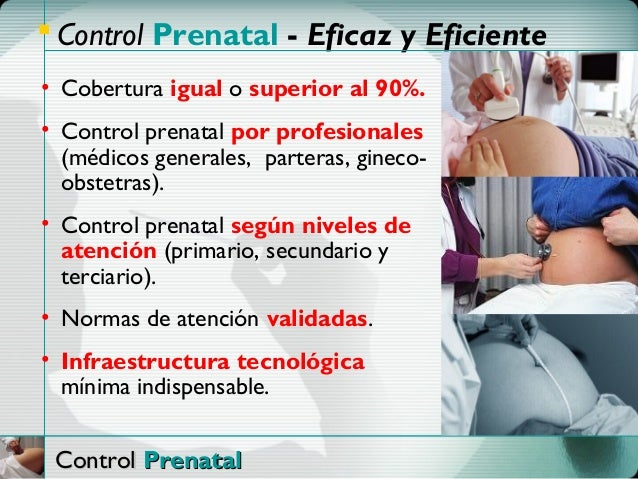  Control Prenatal - Eficaz y Eficiente• Cobertura igual o superior al 90%.• Control prenatal por profesionales  (médicos ...