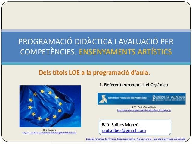 PROGRAMACIÓ DIDÀCTICA I AVALUACIÓ PER  COMPETÈNCIES. ENSENYAMENTS ARTÍSTICS  1. Referent europeu i Llei Orgànica  R00_Cefi...