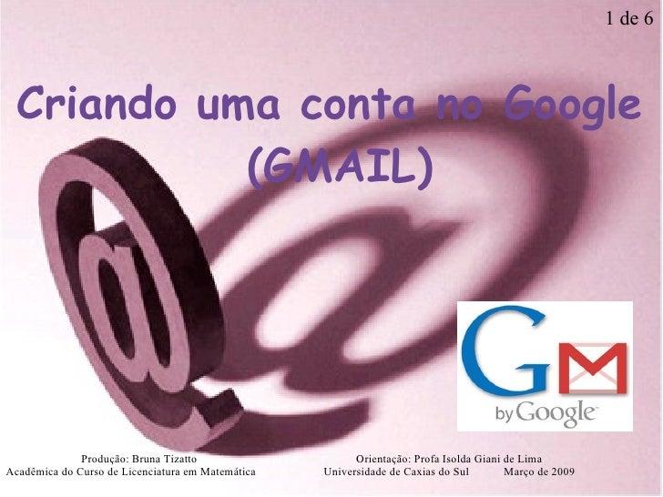 Criando uma conta no Google (GMAIL) Produção: Bruna Tizatto   Orientação: Profa Isolda Giani de Lima Acadêmica do Curso d...
