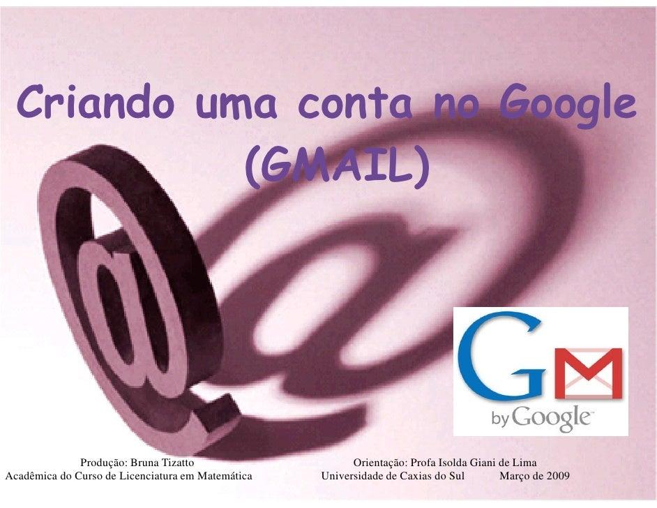 Criando uma conta no Google             (GMAIL)                   Produção: Bruna Tizatto                    Orientação: P...