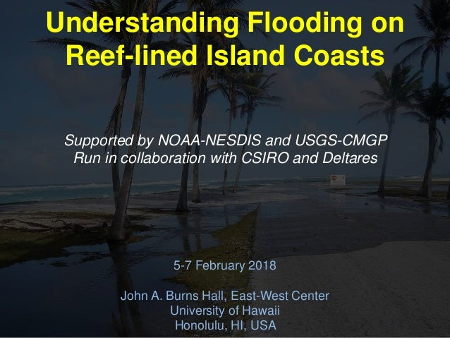 Understanding Flooding on Reef-lined Island Coasts 5-7 February 2018 John A. Burns Hall, East-West Center University of Ha...